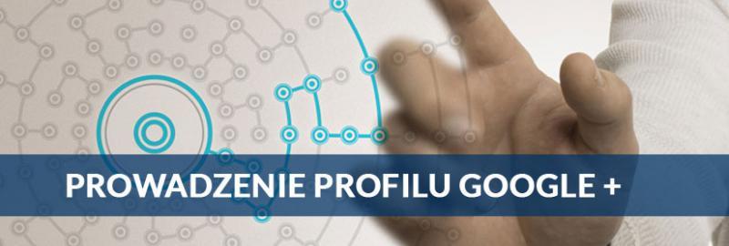 Prowadzenie profilu Google Plus dla Twojej firmy, biznesu, marki, usługi